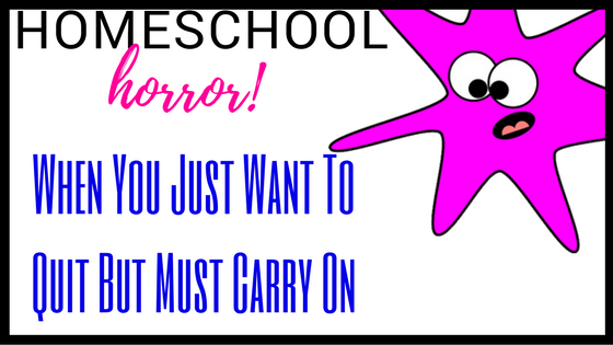 Homeschool Horror: When You Just Want To Quit But Must Carry On